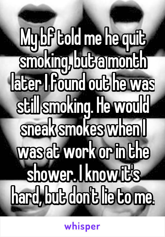 My bf told me he quit smoking, but a month later I found out he was still smoking. He would sneak smokes when I was at work or in the shower. I know it's hard, but don't lie to me.