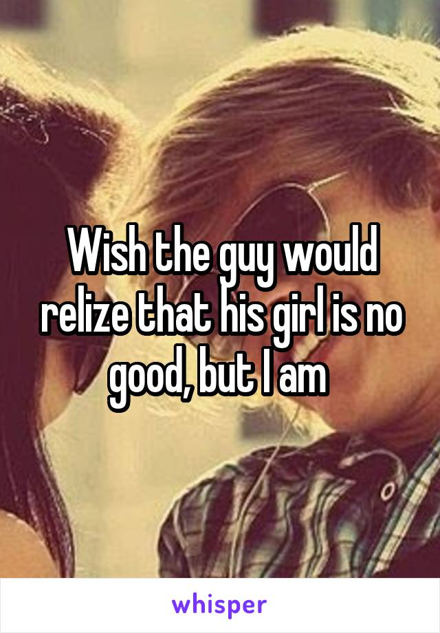 Wish the guy would relize that his girl is no good, but I am