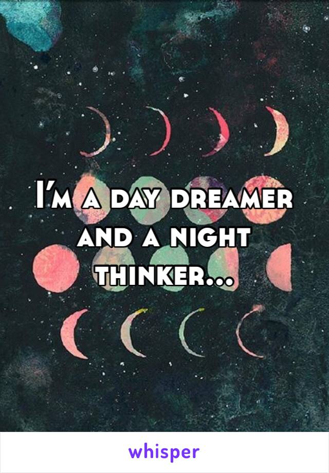 I'm a day dreamer and a night thinker...