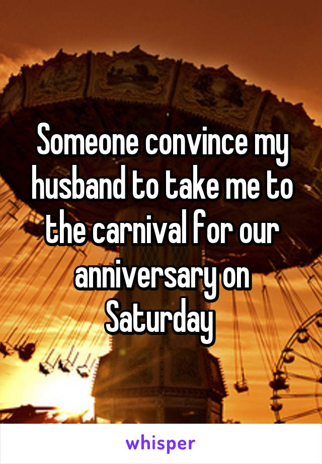Someone convince my husband to take me to the carnival for our anniversary on Saturday