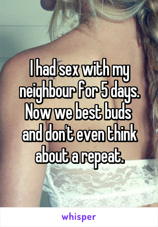 I had sex with my neighbour for 5 days. Now we best buds  and don't even think about a repeat.