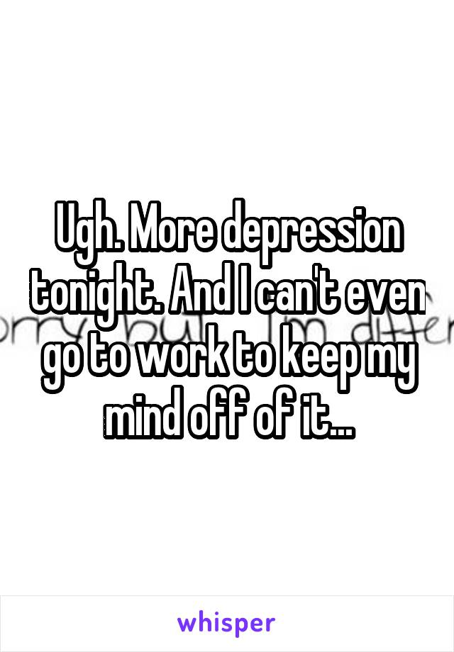 Ugh. More depression tonight. And I can't even go to work to keep my mind off of it...