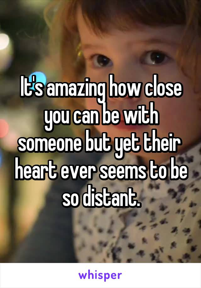 It's amazing how close you can be with someone but yet their  heart ever seems to be so distant.