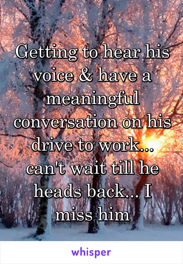 Getting to hear his voice & have a meaningful conversation on his drive to work... can't wait till he heads back... I miss him
