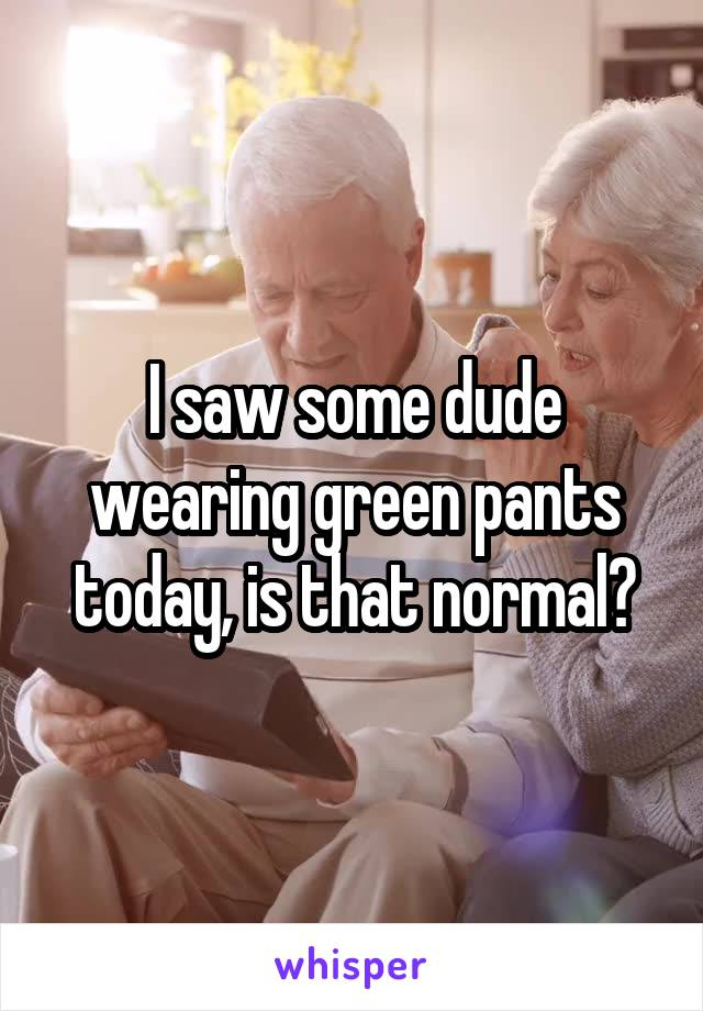 I saw some dude wearing green pants today, is that normal?