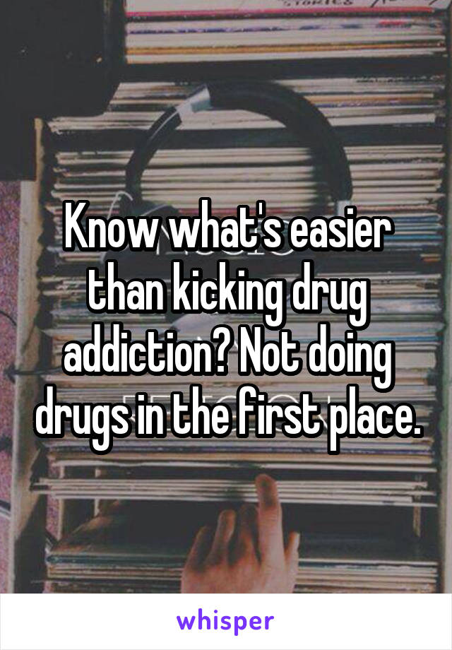Know what's easier than kicking drug addiction? Not doing drugs in the first place.