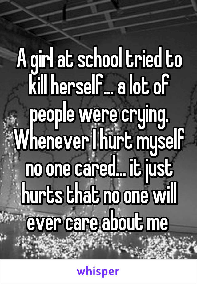 A girl at school tried to kill herself... a lot of people were crying. Whenever I hurt myself no one cared... it just hurts that no one will ever care about me