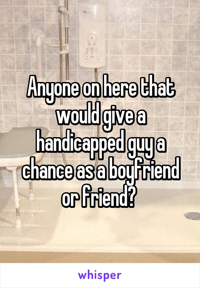 Anyone on here that would give a handicapped guy a chance as a boyfriend or friend?