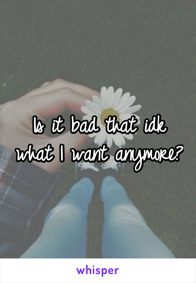 Is it bad that idk what I want anymore?