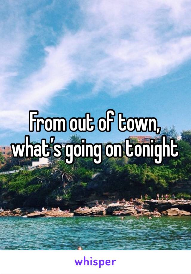 From out of town, what's going on tonight