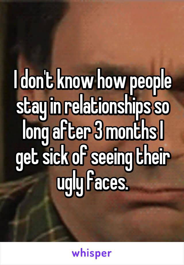 I don't know how people stay in relationships so long after 3 months I get sick of seeing their ugly faces.