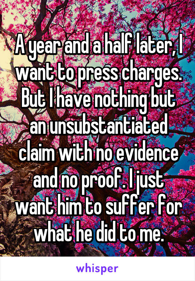 A year and a half later, I want to press charges. But I have nothing but an unsubstantiated claim with no evidence and no proof. I just want him to suffer for what he did to me.