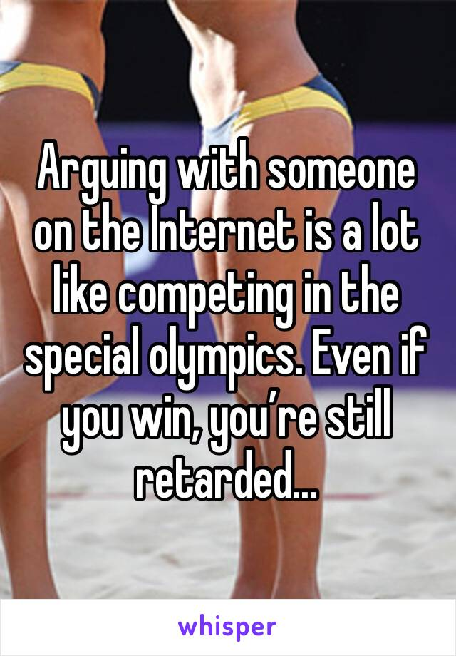Arguing with someone on the Internet is a lot like competing in the special olympics. Even if you win, you're still retarded...