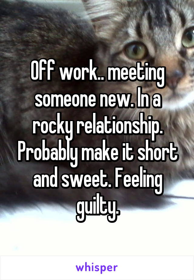 Off work.. meeting someone new. In a rocky relationship. Probably make it short and sweet. Feeling guilty.