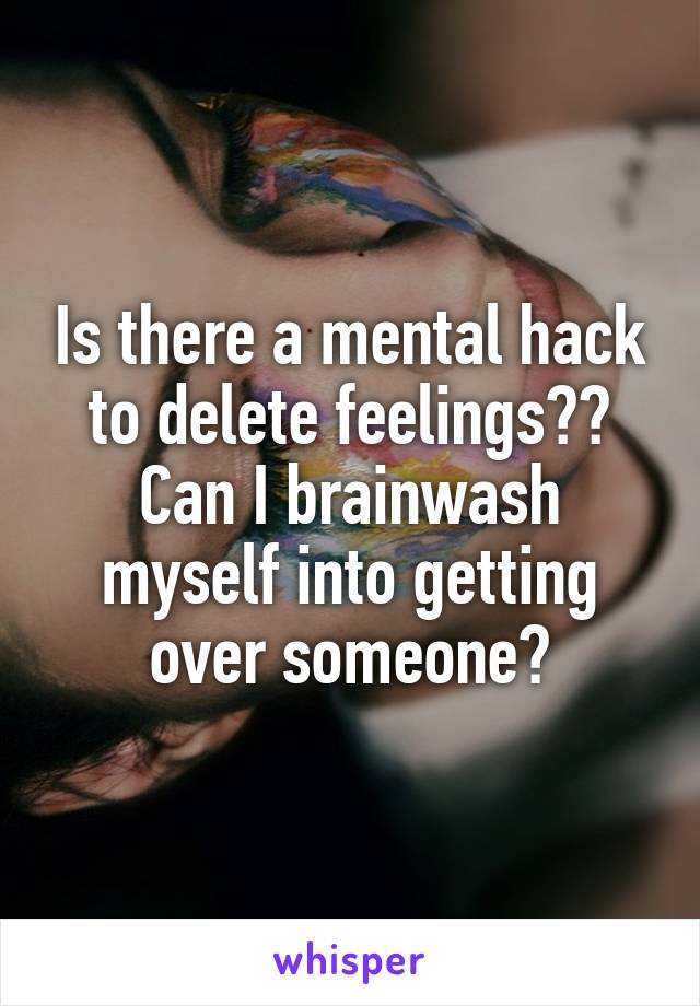 Is there a mental hack to delete feelings?? Can I brainwash myself into getting over someone?
