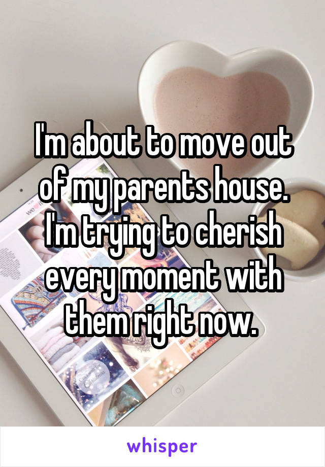 I'm about to move out of my parents house. I'm trying to cherish every moment with them right now.