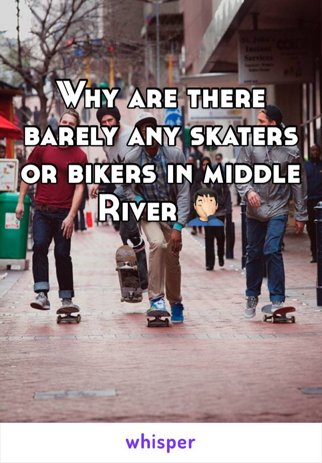 Why are there barely any skaters or bikers in middle River 🤦🏻‍♂️