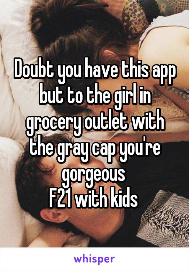 Doubt you have this app but to the girl in grocery outlet with the gray cap you're gorgeous  F21 with kids