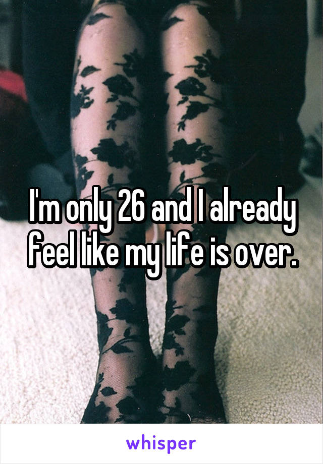 I'm only 26 and I already feel like my life is over.