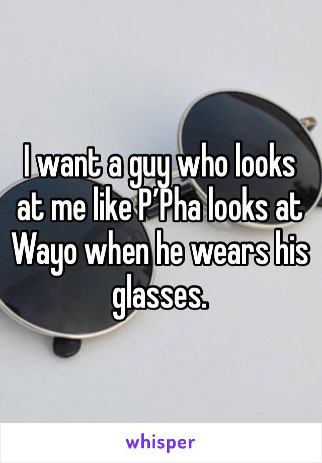 I want a guy who looks at me like P'Pha looks at Wayo when he wears his glasses.