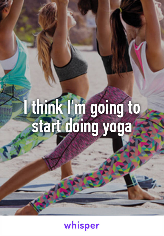 I think I'm going to start doing yoga