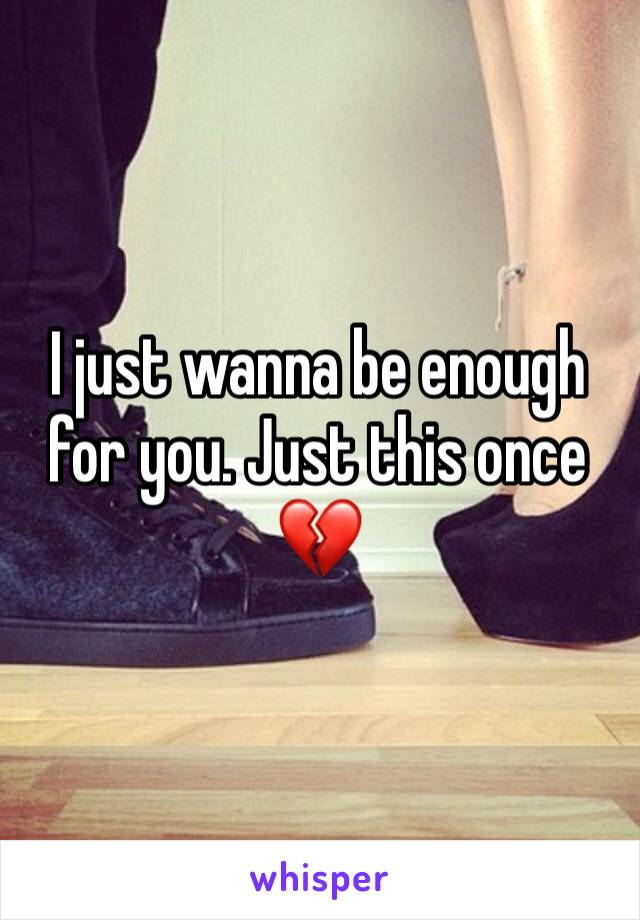 I just wanna be enough for you. Just this once 💔