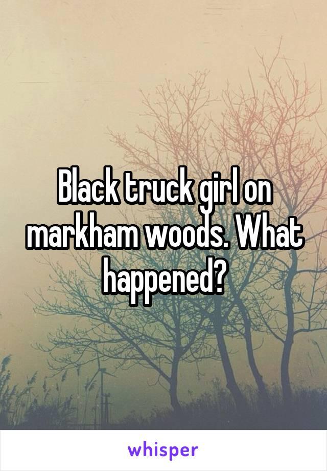 Black truck girl on markham woods. What happened?