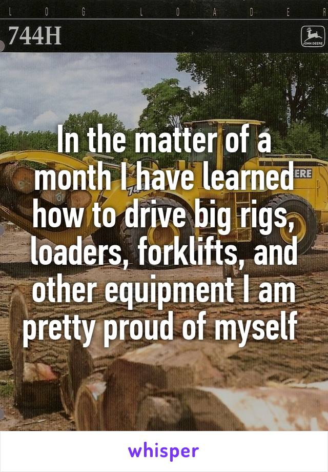 In the matter of a month I have learned how to drive big rigs, loaders, forklifts, and other equipment I am pretty proud of myself