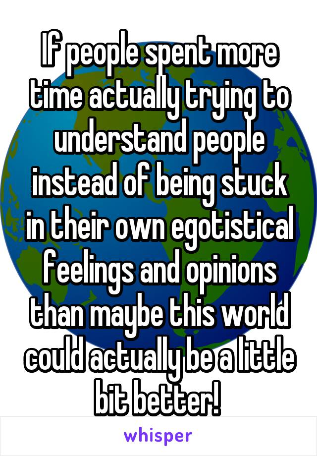 If people spent more time actually trying to understand people instead of being stuck in their own egotistical feelings and opinions than maybe this world could actually be a little bit better!