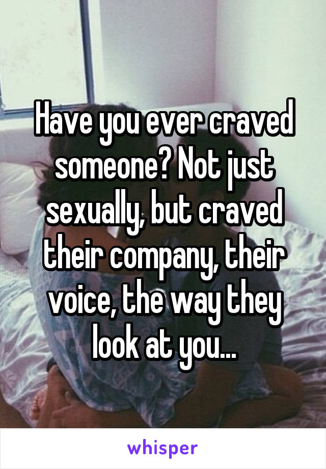 Have you ever craved someone? Not just sexually, but craved their company, their voice, the way they look at you...