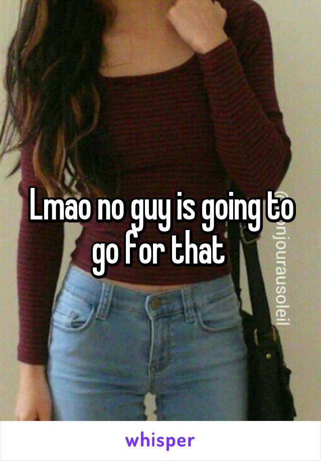 Lmao no guy is going to go for that