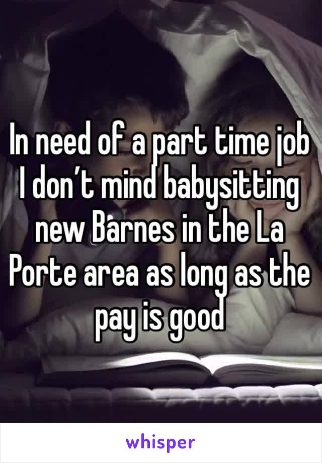In need of a part time job I don't mind babysitting new Barnes in the La Porte area as long as the pay is good