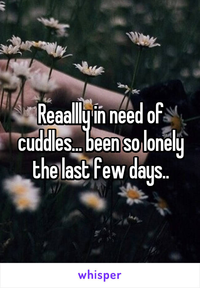 Reaallly in need of cuddles... been so lonely the last few days..