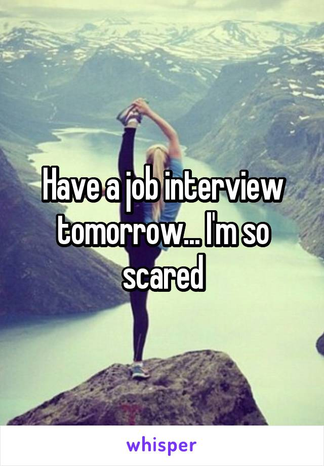 Have a job interview tomorrow... I'm so scared