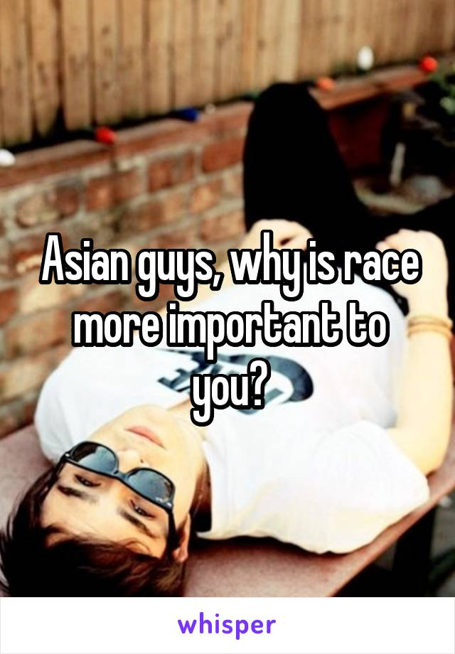 Asian guys, why is race more important to you?