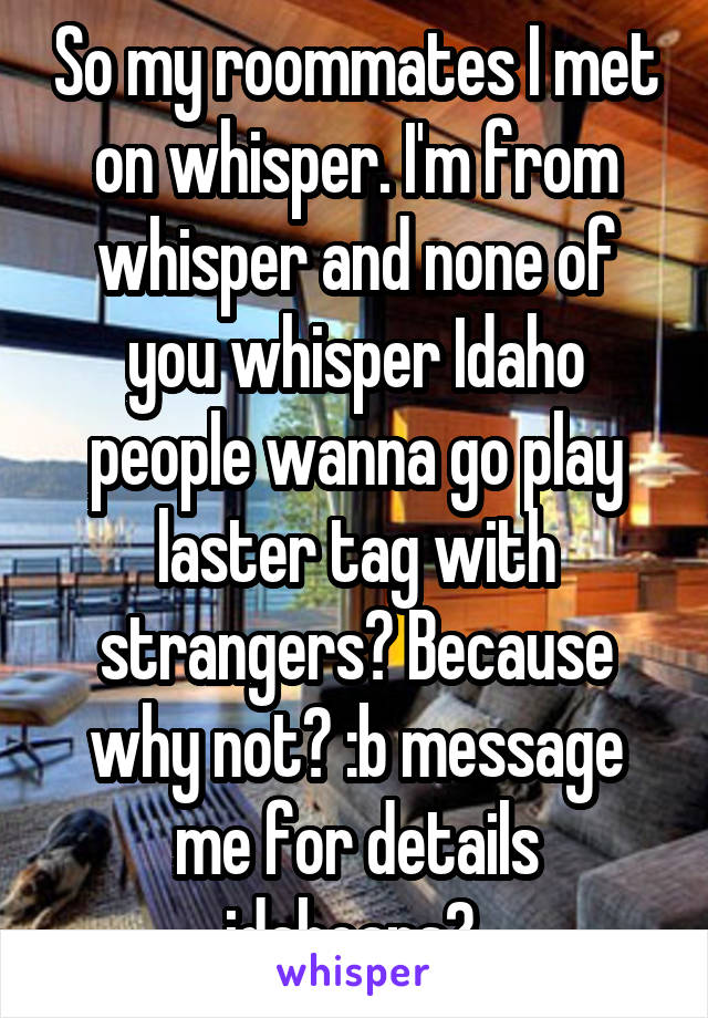 So my roommates I met on whisper. I'm from whisper and none of you whisper Idaho people wanna go play laster tag with strangers? Because why not? :b message me for details idahoans?