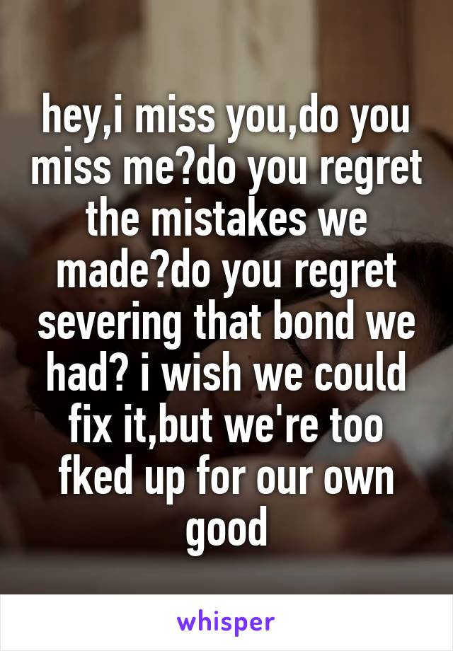 hey,i miss you,do you miss me?do you regret the mistakes we made?do you regret severing that bond we had? i wish we could fix it,but we're too fked up for our own good