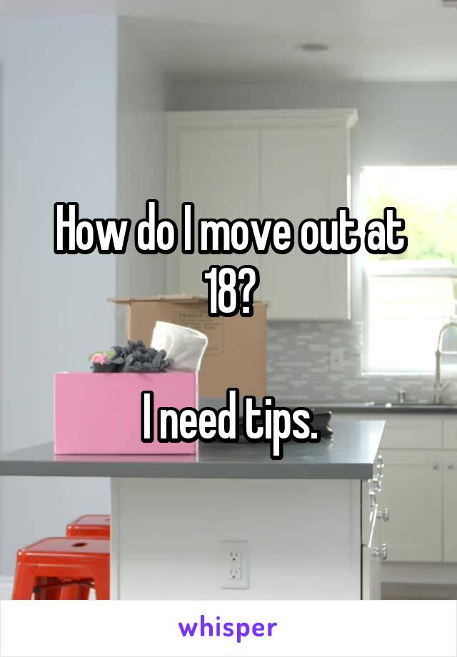 How do I move out at 18?  I need tips.