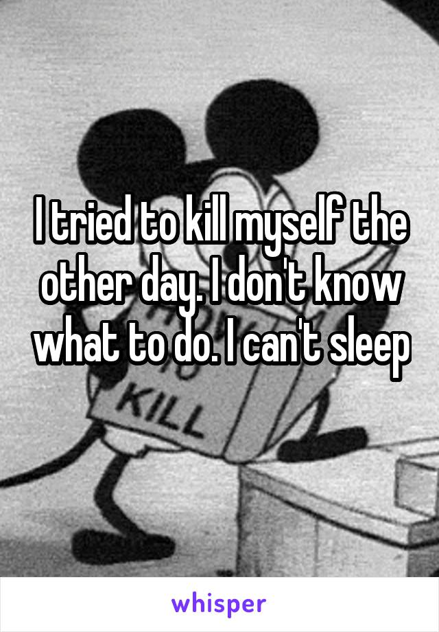 I tried to kill myself the other day. I don't know what to do. I can't sleep