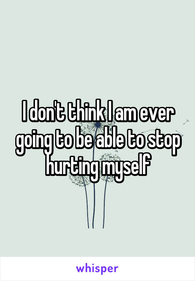 I don't think I am ever going to be able to stop hurting myself