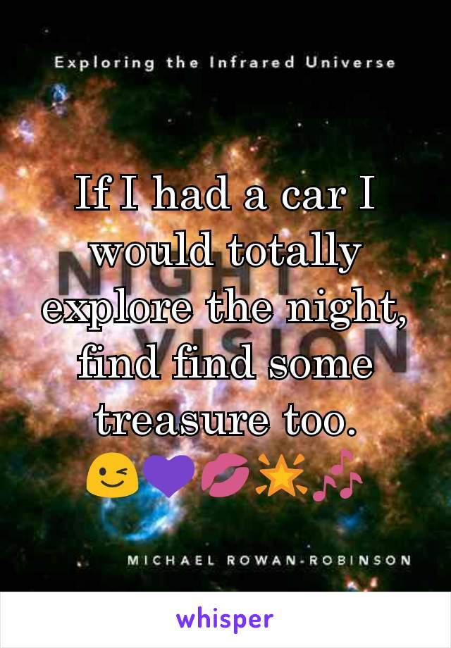 If I had a car I would totally explore the night, find find some treasure too. 😉💜💋🌟🎶