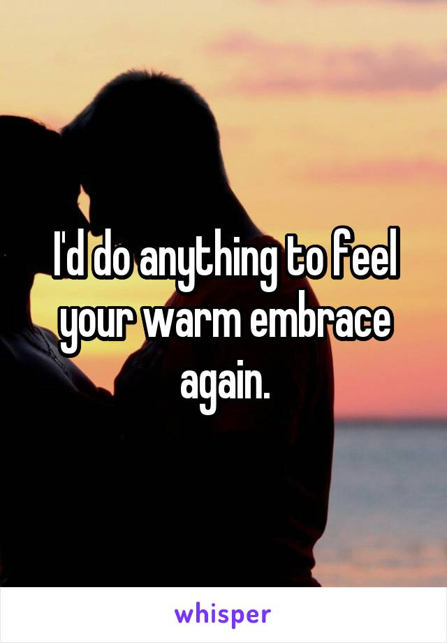 I'd do anything to feel your warm embrace again.