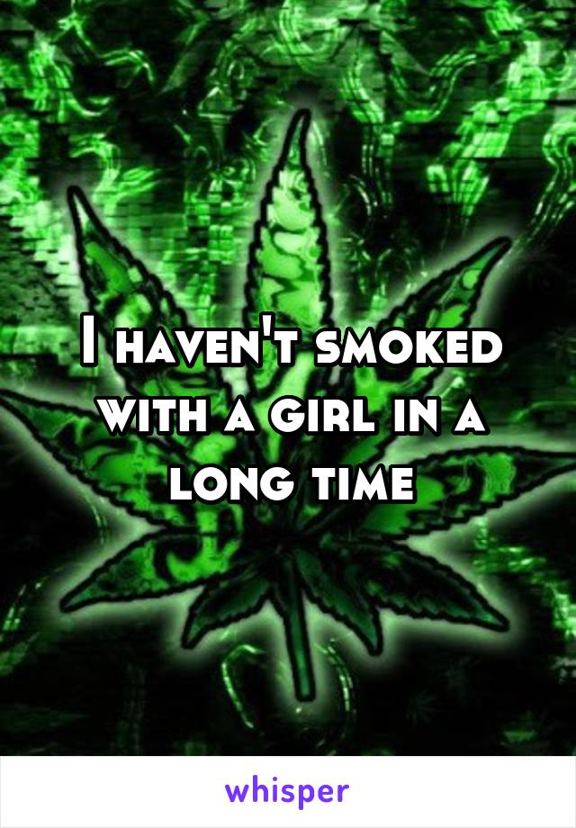 I haven't smoked with a girl in a long time