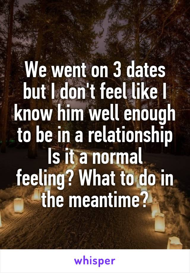 We went on 3 dates but I don't feel like I know him well enough to be in a relationship Is it a normal feeling? What to do in the meantime?