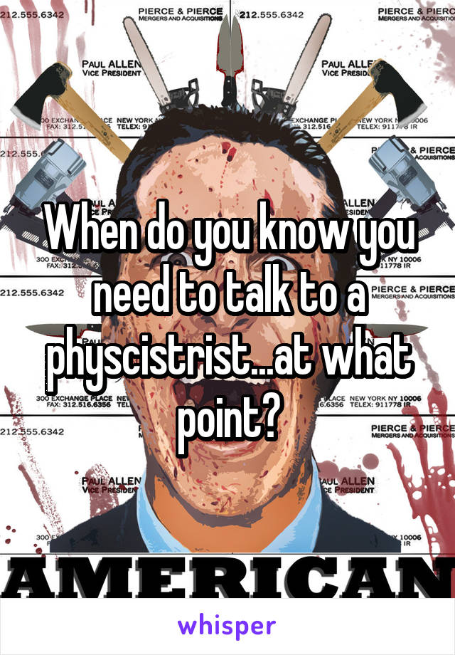 When do you know you need to talk to a physcistrist...at what point?