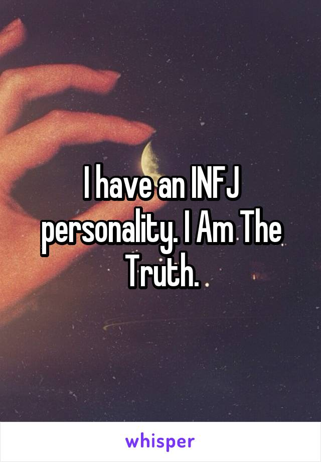 I have an INFJ personality. I Am The Truth.