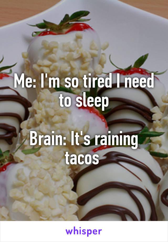 Me: I'm so tired I need to sleep  Brain: It's raining tacos