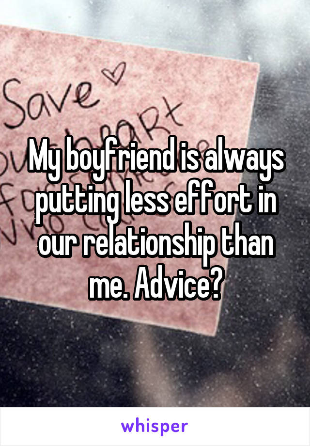 My boyfriend is always putting less effort in our relationship than me. Advice?