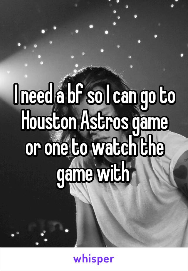 I need a bf so I can go to Houston Astros game or one to watch the game with