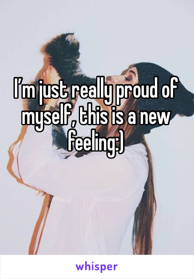 I'm just really proud of myself, this is a new feeling:)